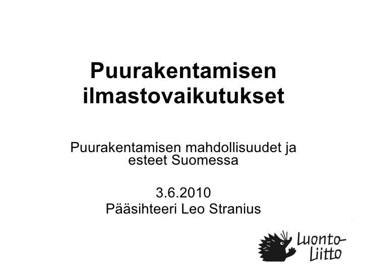 Puurakentamisen ilmastovaikutukset Puurakentamisen mahdollisuudet ja esteet Suomessa 3.6.2010 Pääsihteeri Leo Stranius
