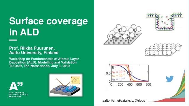 Puurunen, ALD fundamentals workshop, Delft 3.7.2019 Surface coverage in ALD Prof. Riikka Puurunen, Aalto University, Finla...