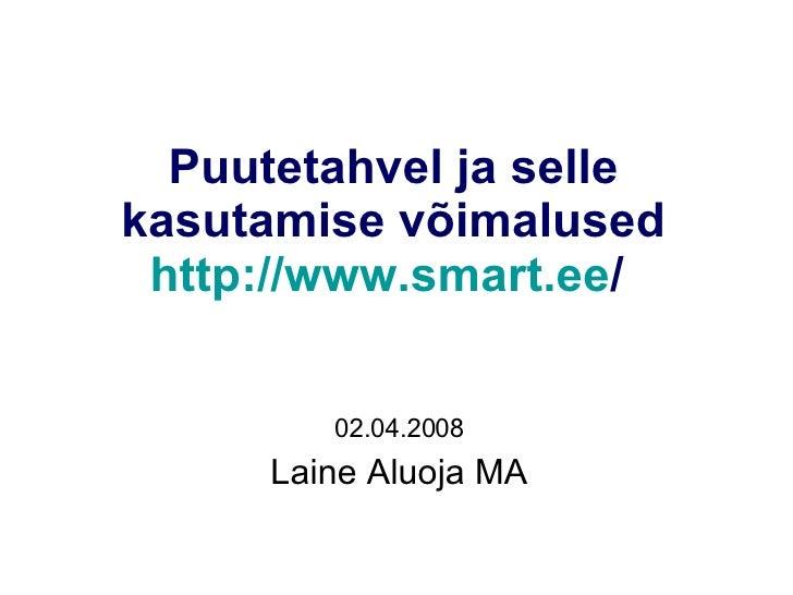 Puutetahvel ja selle kasutamise võimalused http://www.smart.ee /   02.04.2008 Laine Aluoja MA