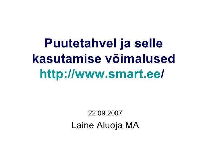 Puutetahvel ja selle kasutamise võimalused http://www.smart.ee /   22.09.2007 Laine Aluoja MA