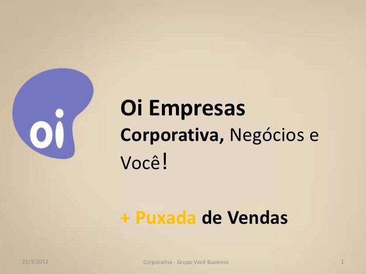 Oi Empresas            Corporativa, Negócios e            Você!            + Puxada de Vendas21/3/2012     Corporativa - G...