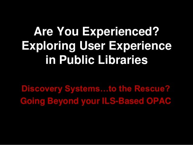 Are You Experienced? Exploring User Experience in Public Libraries Discovery Systems…to the Rescue? Going Beyond your ILS-...