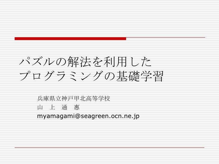 パズルの解法を利用した プログラミングの基礎学習 兵庫県立神戸甲北高等学校 山 上 通 惠 [email_address]