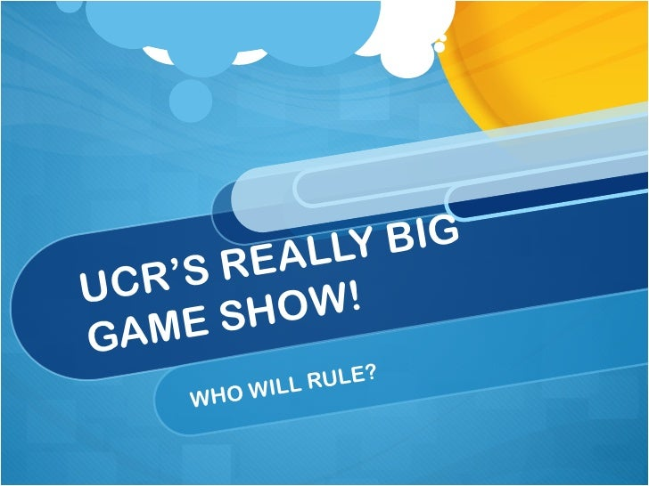 UCR'S REALLY BIG  GAME SHOW! WHO WILL RULE?
