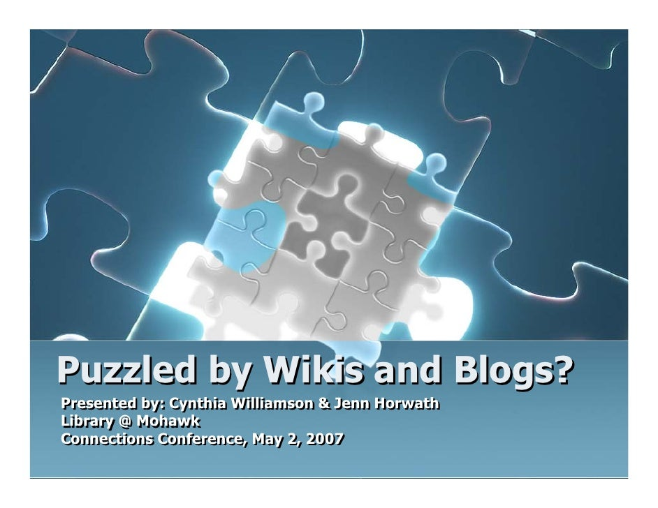 Puzzled by Wikis and Blogs? Presented by: Cynthia Williamson & Jenn Horwath Presented by: Cynthia Williamson & Jenn Horwat...