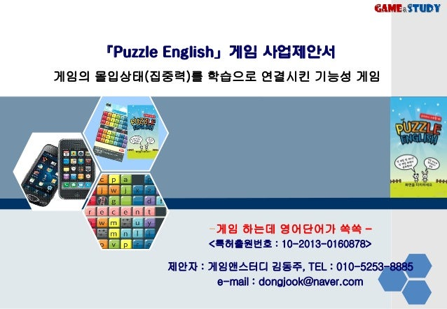 「Puzzle English」게임 사업제안서 게임의 몰입상태(집중력)를 학습으로 연결시킨 기능성 게임 -게임 하는데 영어단어가 쏙쏙 – <특허출원번호 : 10-2013-0160878> 제안자 : 게임앤스터디 김동주, T...