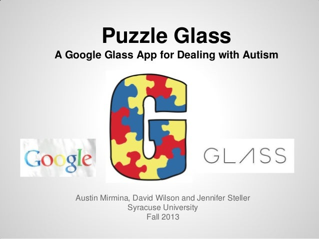 Puzzle Glass A Google Glass App for Dealing with Autism  Austin Mirmina, David Wilson and Jennifer Steller Syracuse Univer...