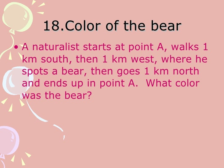 18.Color of the bear <ul><li>A naturalist starts at point A, walks 1 km south, then 1 km west, where he spots a bear, then...