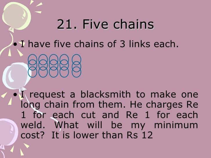 21. Five chains <ul><li>I have five chains of 3 links each.  </li></ul><ul><li>I request a blacksmith to make one long cha...
