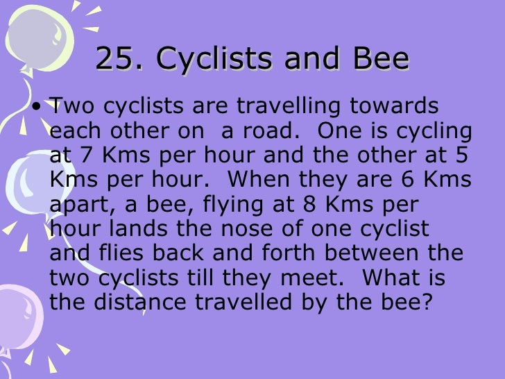 25. Cyclists and Bee <ul><li>Two cyclists are travelling towards each other on  a road.  One is cycling at 7 Kms per hour ...