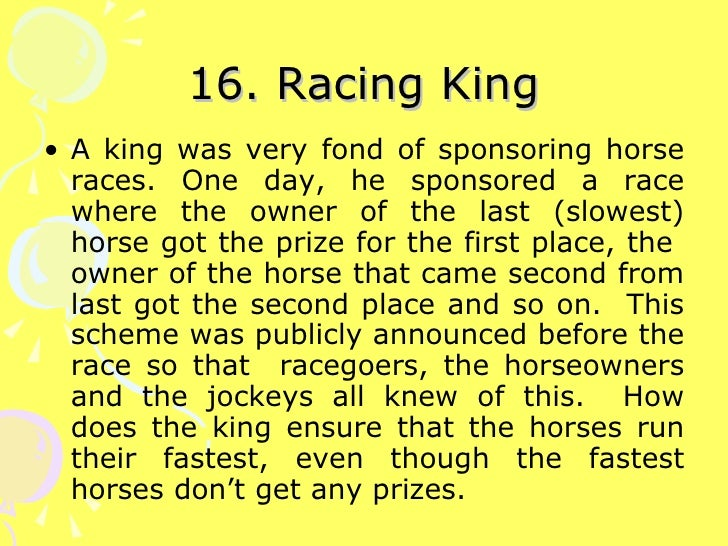 16. Racing King <ul><li>A king was very fond of sponsoring horse races. One day, he sponsored a race where the owner of th...