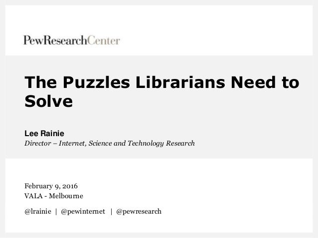 The Puzzles Librarians Need to Solve Lee Rainie Director – Internet, Science and Technology Research February 9, 2016 VALA...