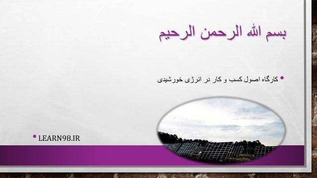 الرحیم الرحمن هللا بسم •خورشیدی انرژی در کار و کسب اصول کارگاه •LEARN98.IR