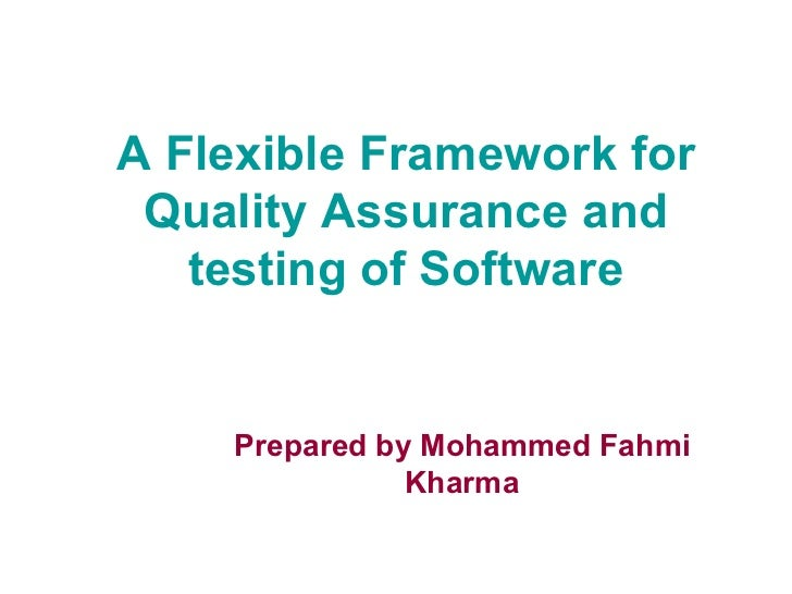A Flexible Framework for Quality Assurance and testing of Software Prepared by Mohammed Fahmi Kharma
