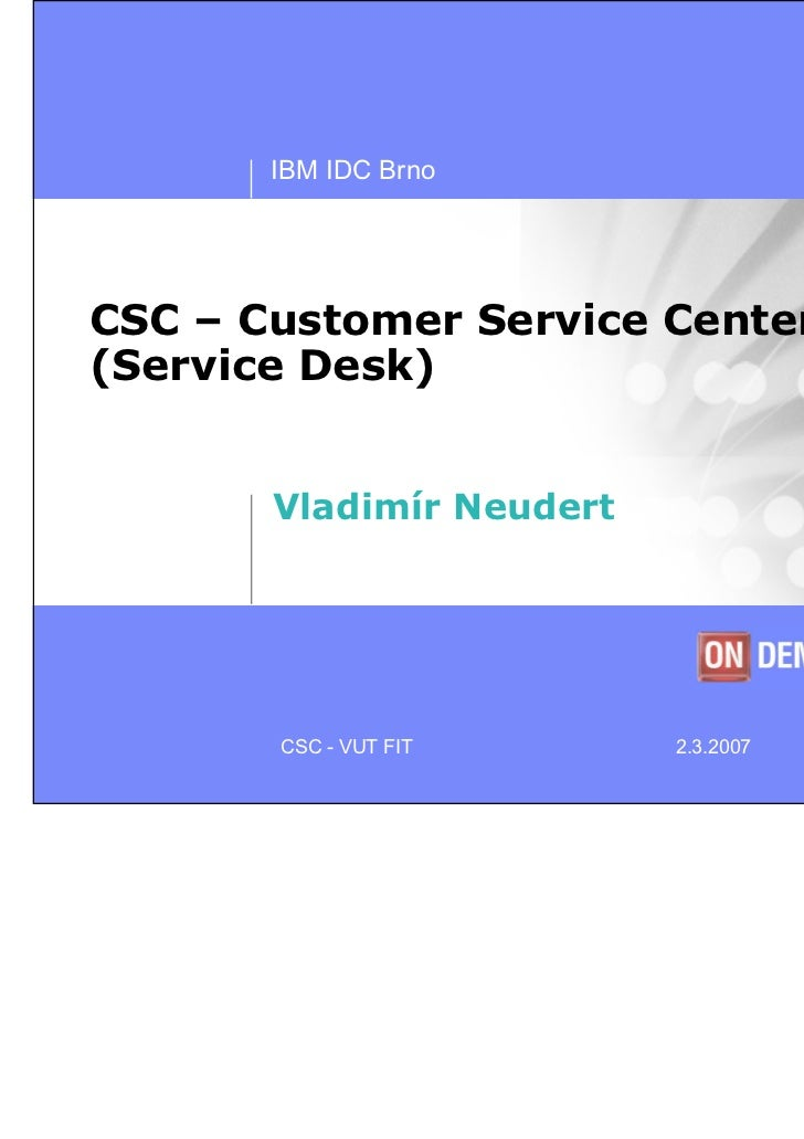 IBM IDC BrnoCSC – Customer Service Center(Service Desk)       Vladimír Neudert       CSC - VUT FIT      2.3.2007   © 2006 ...
