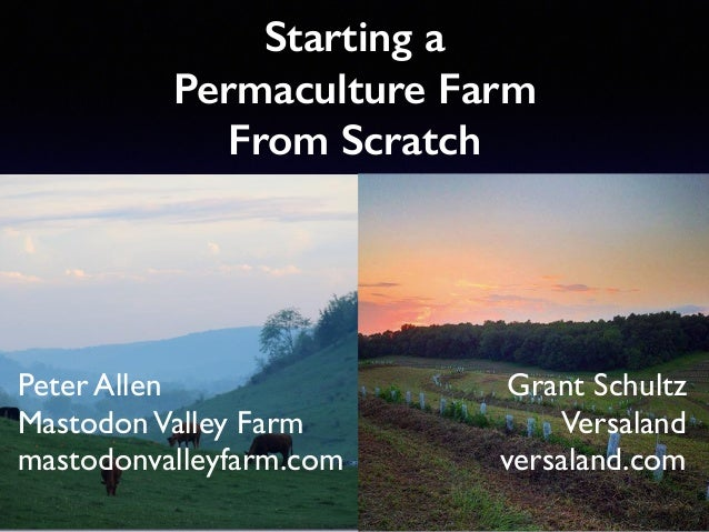 Starting a Permaculture Farm From Scratch Peter Allen MastodonValley Farm mastodonvalleyfarm.com Grant Schultz Versaland v...