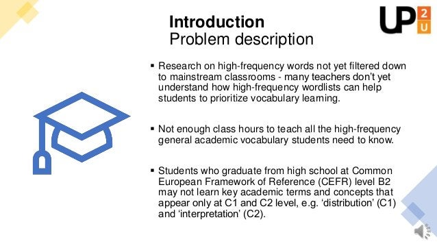 Problem description 1. Many students leave high school without the high frequency academic vocabulary they need to underst...