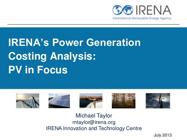 IRENA's Power Generation Costing Analysis: PV in Focus July 2013 Michael Taylor mtaylor@irena.org IRENA Innovation and Tec...