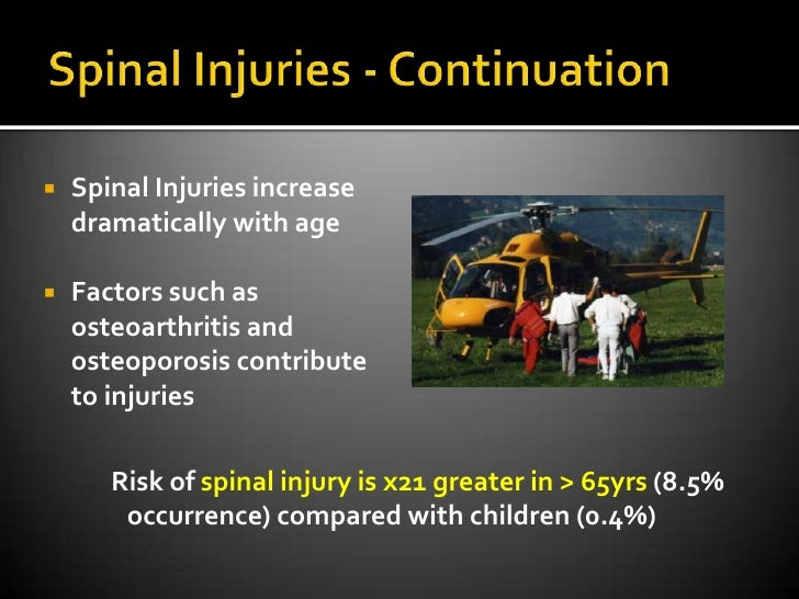Spinal Injuries - Continuation<br />Spinal Injuries increase dramatically with age<br />Factors such as osteoarthritis and...