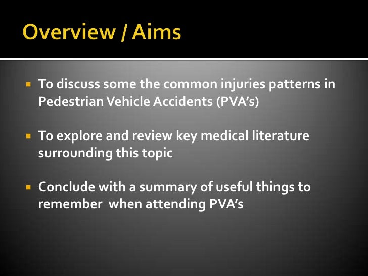 Overview / Aims<br />To discuss some the common injuries patterns in Pedestrian Vehicle Accidents (PVA's) <br />To explore...