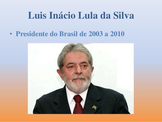 Luis Inácio Lula da Silva  • Presidente do Brasil de 2003 a 2010