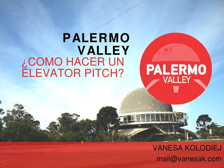 PALERMO VALLEY ¿C O MO HACER UN ELEVATOR PITCH? VANESA KOLODIEJ [email_address]