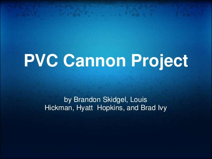 PVC Cannon Project<br />by Brandon Skidgel, Louis Hickman, Hyatt Hopkins, and Brad Ivy<br />