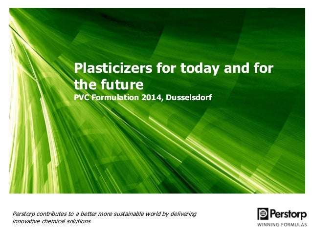 Plasticizers for today and for the future PVC Formulation 2014, Dusselsdorf  Perstorp contributes to a better more sustain...