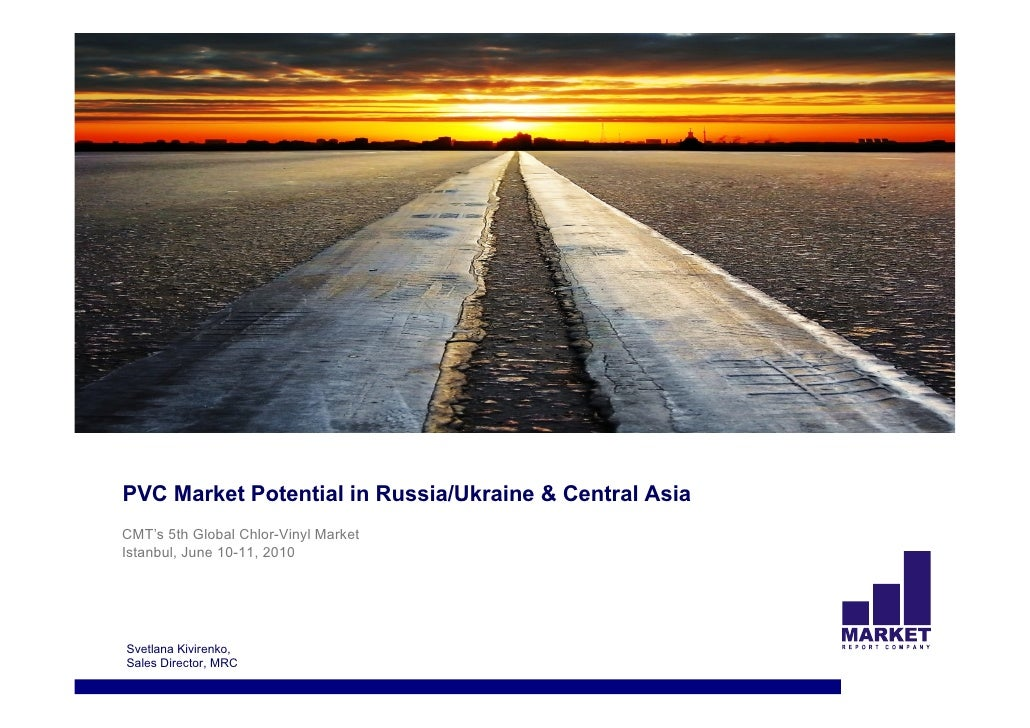 PVC Market Potential in Russia/Ukraine & Central Asia CMT's 5th Global Chlor-Vinyl Market Istanbul, June 10-11, 2010     S...