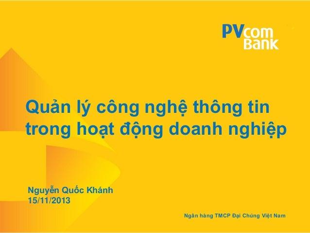 Quản lý công nghệ thông tin trong hoạt động doanh nghiệp  Nguyễn Quốc Khánh 15/11/2013 Ngân hàng TMCP Đại Chúng Việt Nam