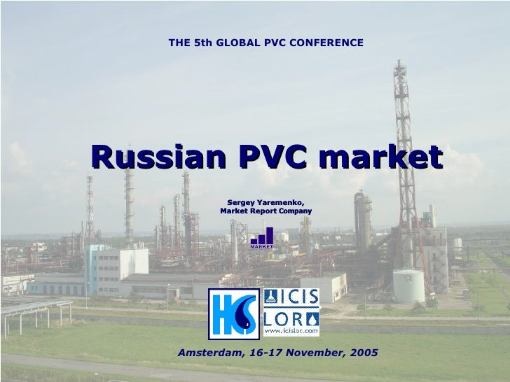 Russian PVC market Sergey Yaremenko, Market Report  Company THE 5th GLOBAL PVC CONFERENCE Amsterdam, 16-17 November,  2005