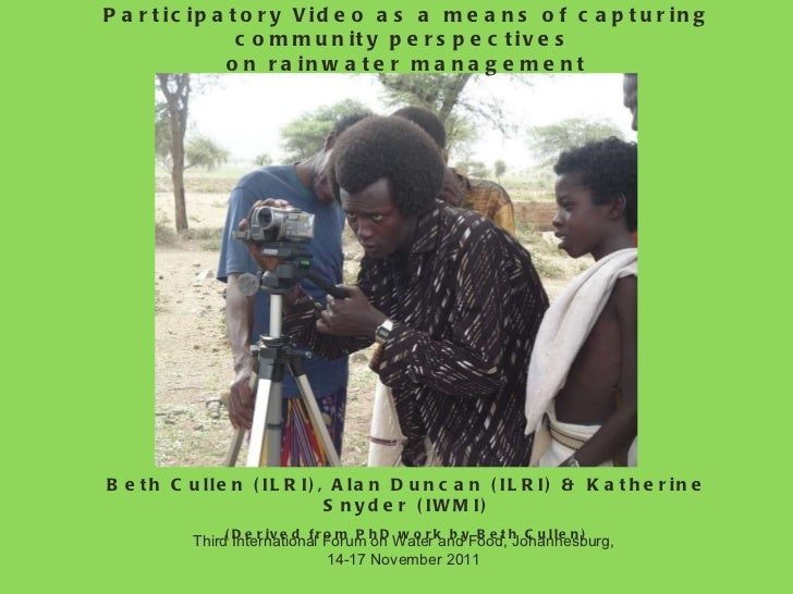 Participatory Video as a means of capturing community perspectives  on rainwater management Beth Cullen (ILRI), Alan Dunca...