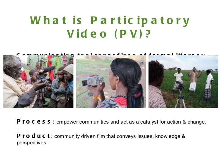 What is Participatory Video (PV)? Communication tool regardless of formal literacy levels. Process :   empower communities...