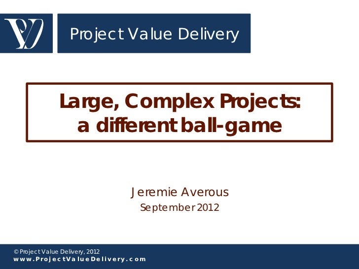 Project Value Delivery          Large, Complex Projects:            a different ball-game                          Jeremie...