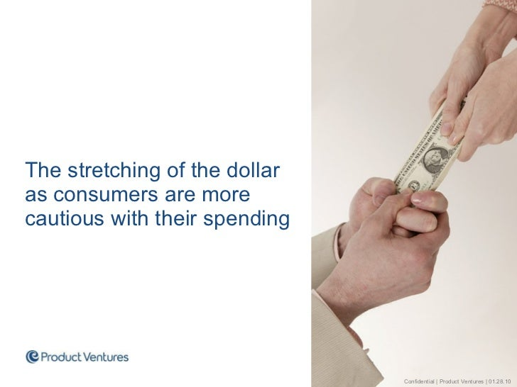 <ul><li>The stretching of the dollar as consumers are more cautious with their spending </li></ul>Confidential | Product V...