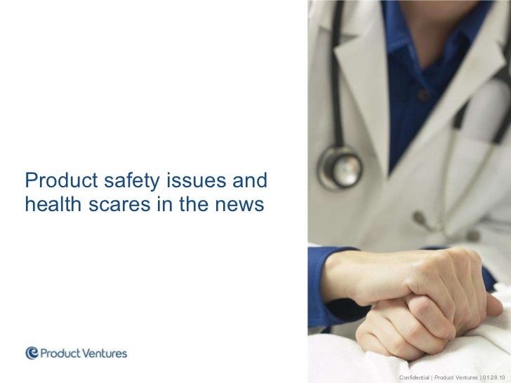 <ul><li>Product safety issues and health scares in the news </li></ul>Confidential | Product Ventures | 01.28.10
