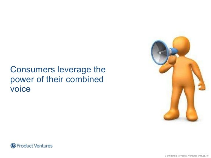<ul><li>Consumers leverage the power of their combined voice </li></ul>Confidential | Product Ventures | 01.28.10