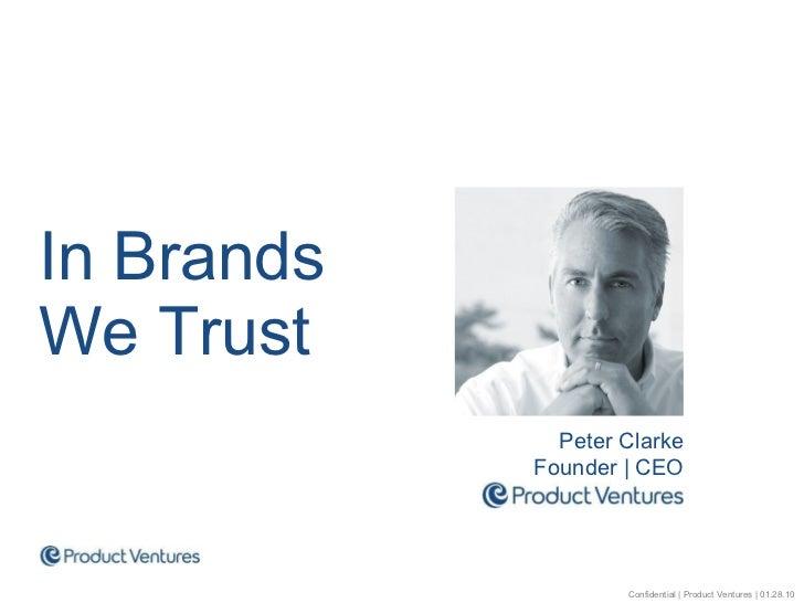 <ul><li>In Brands  We Trust </li></ul>Peter Clarke Founder | CEO Confidential | Product Ventures | 01.28.10