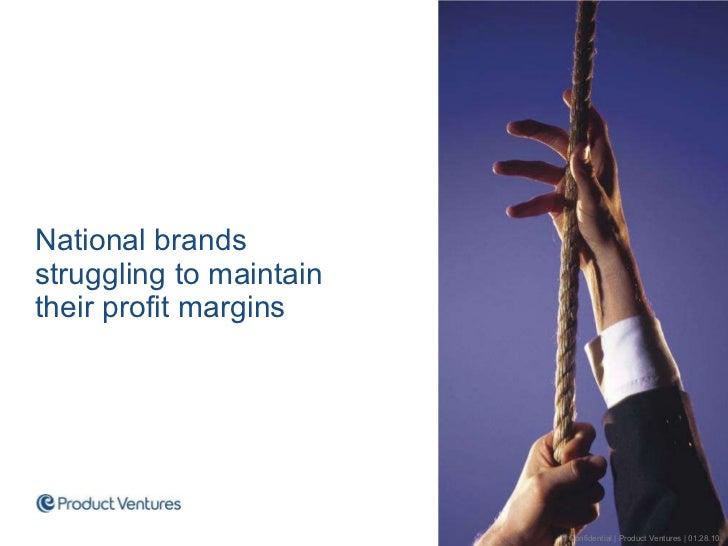 <ul><li>National brands  struggling to maintain  their profit margins </li></ul>Confidential | Product Ventures | 01.28.10
