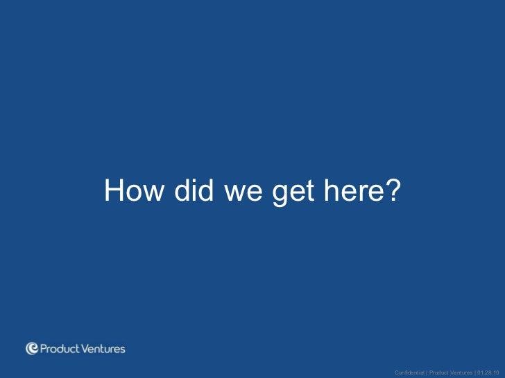 <ul><li>How did we get here? </li></ul>Confidential | Product Ventures | 01.28.10