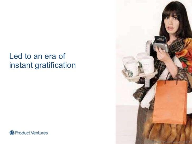 <ul><li>Led to an era of instant gratification </li></ul>Confidential | Product Ventures | 01.28.10