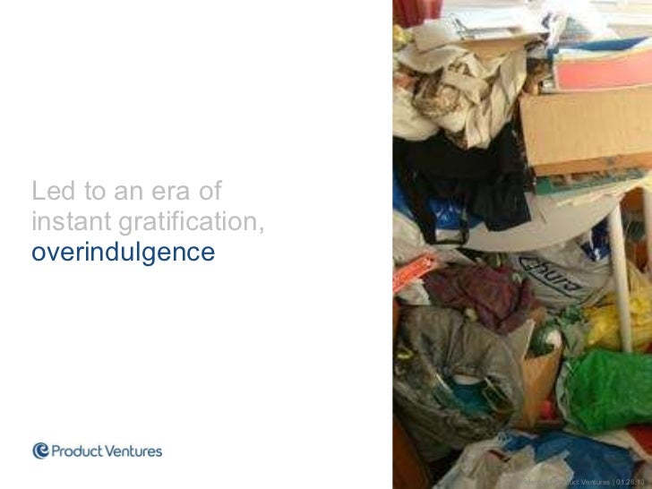 <ul><li>Led to an era of instant gratification,  overindulgence </li></ul>Confidential | Product Ventures | 01.28.10