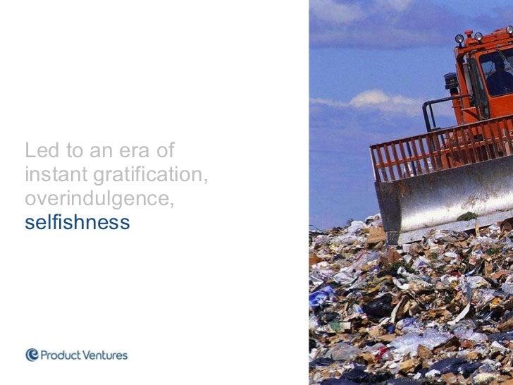 <ul><li>Led to an era of instant gratification, overindulgence,  selfishness  </li></ul>Confidential | Product Ventures | ...