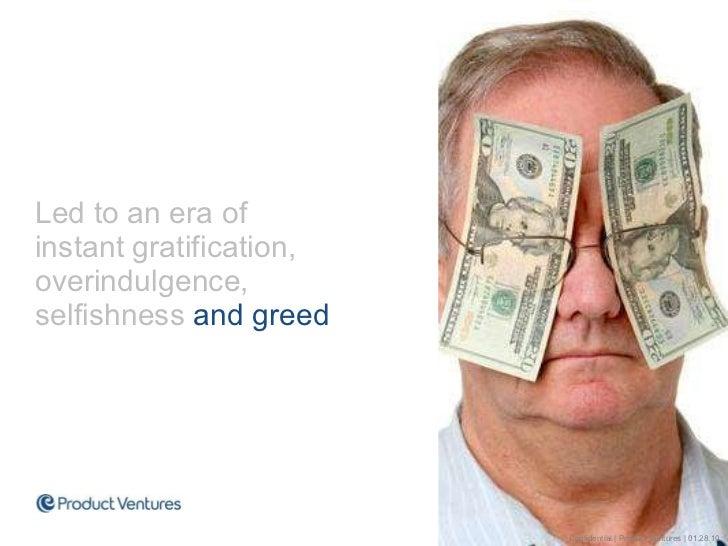 <ul><li>Led to an era of instant gratification, overindulgence,  selfishness  and greed </li></ul>Confidential | Product V...