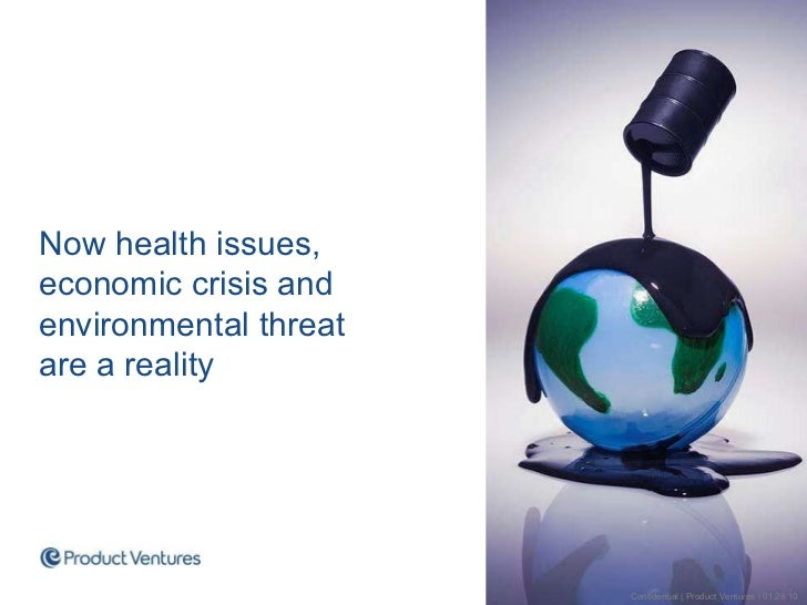 Now health issues, economic crisis and environmental threat  are a reality Confidential | Product Ventures | 01.28.10