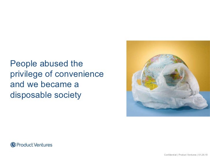 People abused the  privilege of convenience and we became a disposable society Confidential | Product Ventures | 01.28.10