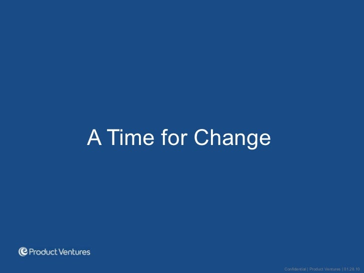 <ul><li>A Time for Change  </li></ul>Confidential | Product Ventures | 01.28.10