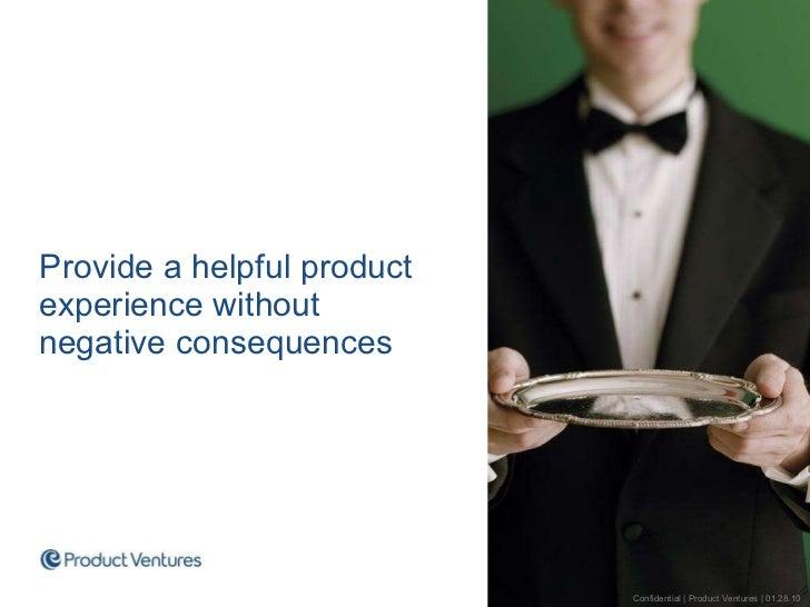 <ul><ul><li>Provide a helpful product experience without negative consequences </li></ul></ul>Confidential | Product Ventu...
