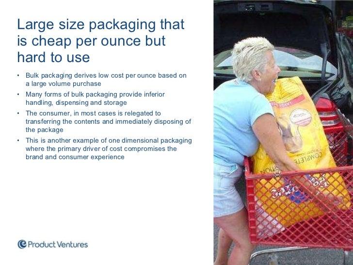 <ul><li>Large size packaging that is cheap per ounce but hard to use </li></ul><ul><li>Bulk packaging derives low cost per...