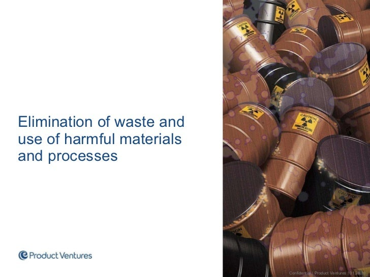 <ul><li>Elimination of waste and use of harmful materials and processes </li></ul>Confidential | Product Ventures | 01.28.10